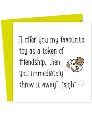 """I offer you my favourite toy as a token of friendship, then you immediately throw it away"" Dog *sigh*"
