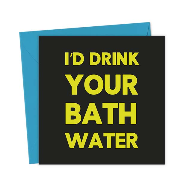 I'd Drink Your Bath Water – Love & Valentine's Card