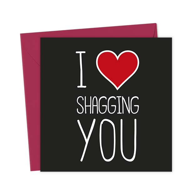 I Heart Shagging You – Love & Valentine's Card